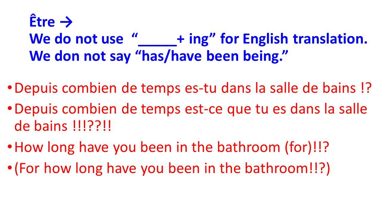 """Être → We do not use """"_____+ ing"""" for English translation. We don not say """"has/have been being."""" Depuis combien de temps es-tu dans la salle de bains"""