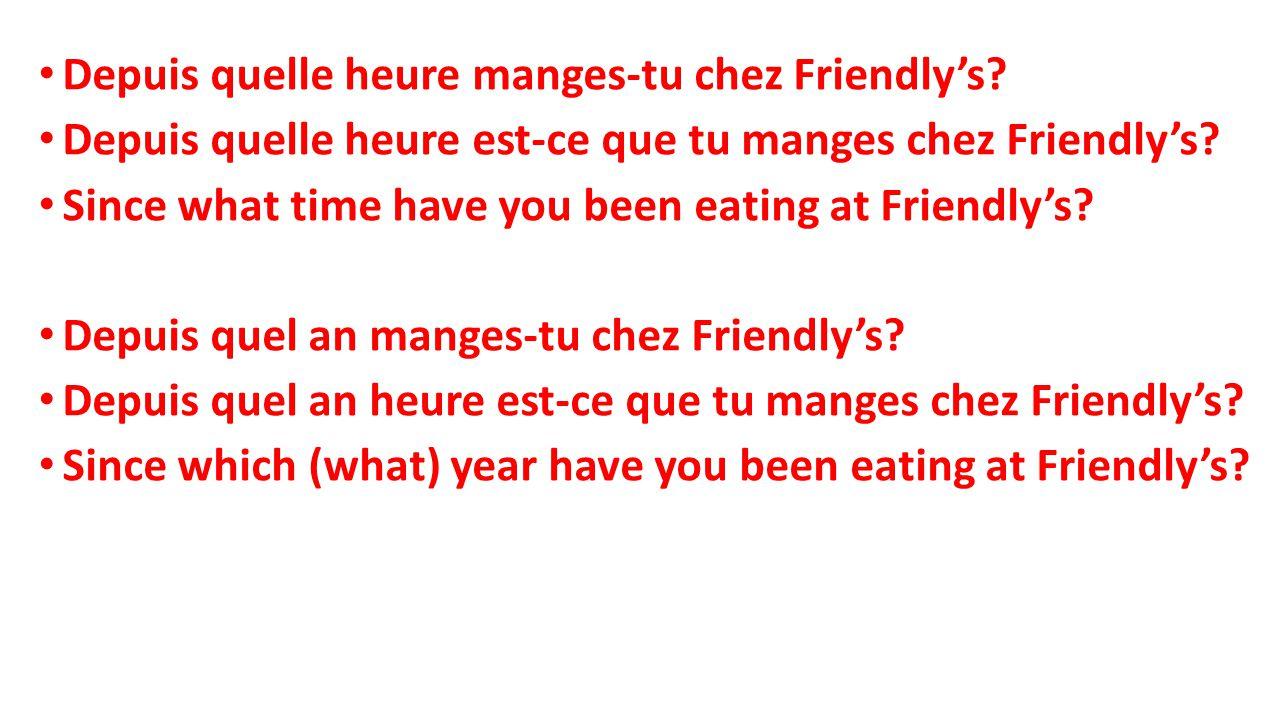 Depuis quelle heure manges-tu chez Friendly's.