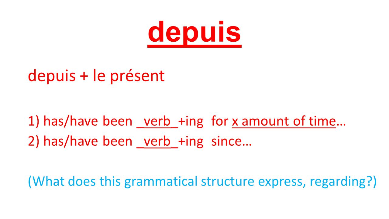 depuis depuis + le présent 1) has/have been _verb_+ing for x amount of time… 2) has/have been _verb_+ing since… (What does this grammatical structure express, regarding )