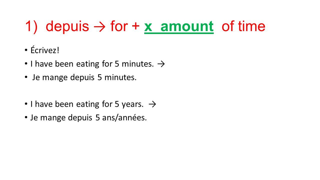 1) depuis → for + x amount of time Écrivez! I have been eating for 5 minutes. → Je mange depuis 5 minutes. I have been eating for 5 years. → Je mange