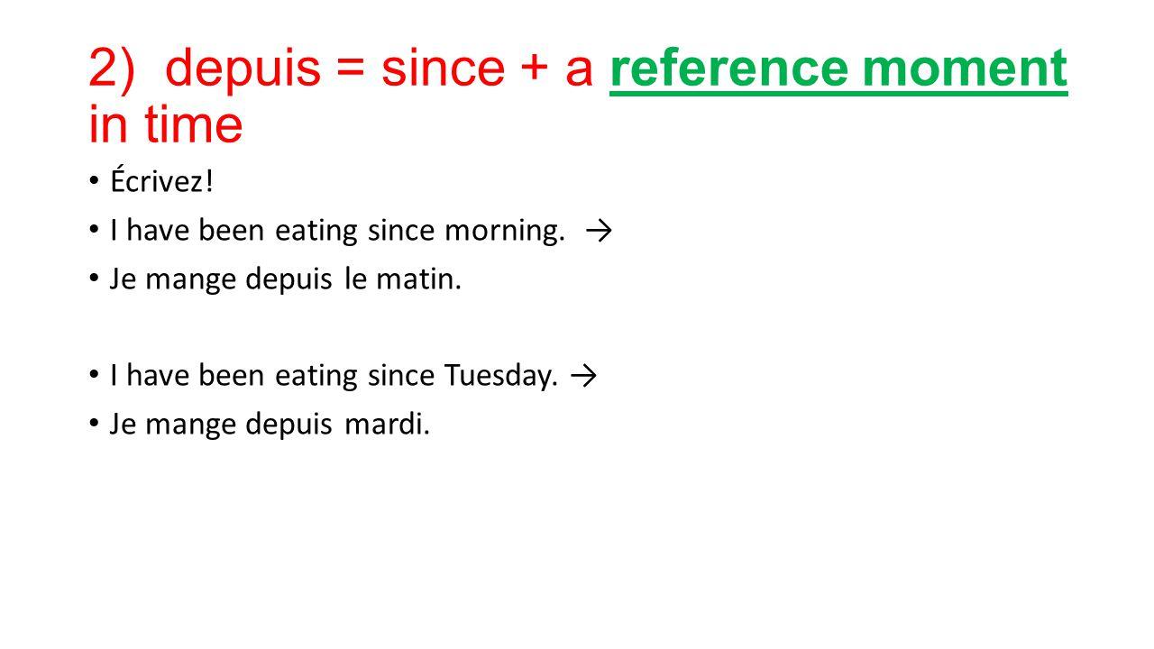 2) depuis = since + a reference moment in time Écrivez! I have been eating since morning. → Je mange depuis le matin. I have been eating since Tuesday