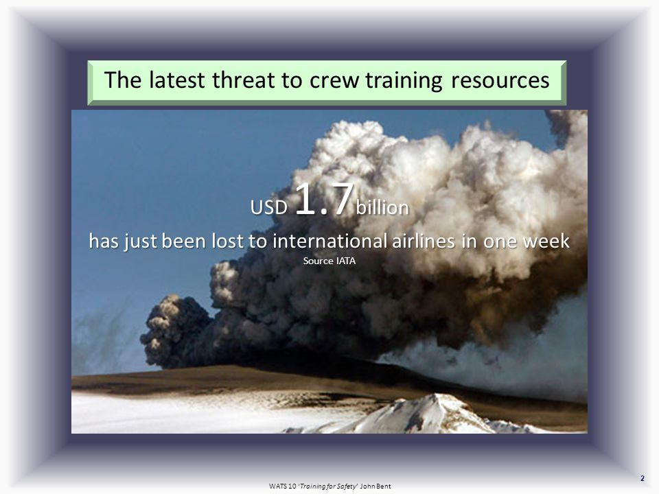 WATS 10 'Training for Safety' John Bent 2 The latest threat to crew training resources USD 1.7 billion has just been lost to international airlines in one week Source IATA