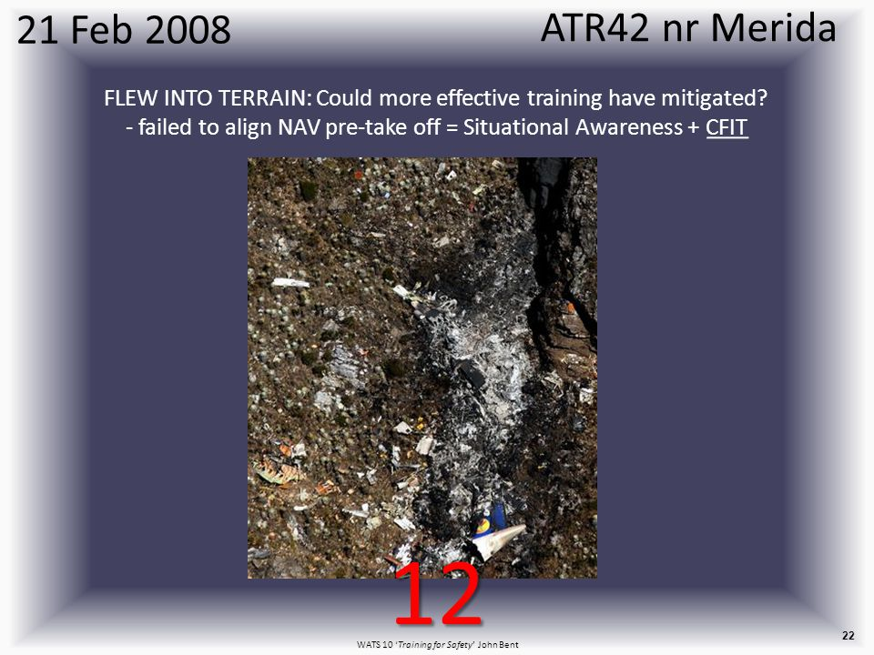 WATS 10 'Training for Safety' John Bent 22 21 Feb 2008 FLEW INTO TERRAIN: Could more effective training have mitigated.