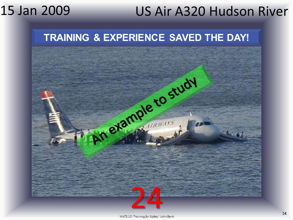 WATS 10 'Training for Safety' John Bent 34 US Air A320 Hudson River 15 Jan 2009 TRAINING & EXPERIENCE SAVED THE DAY.