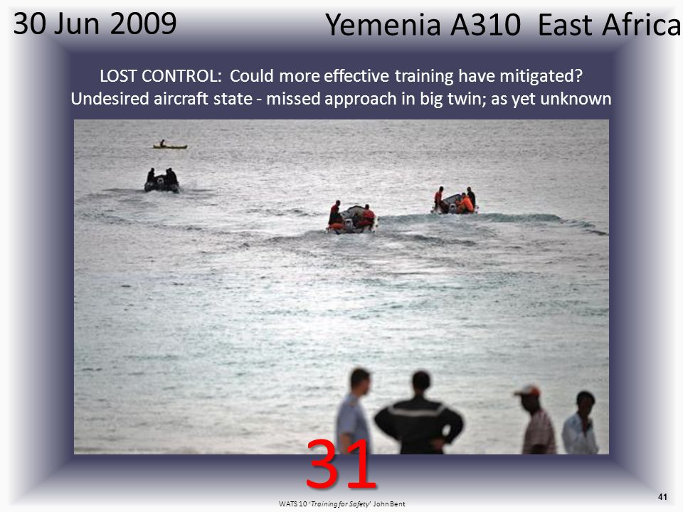 WATS 10 'Training for Safety' John Bent 41 Yemenia A310 East Africa 30 Jun 2009 LOST CONTROL: Could more effective training have mitigated.