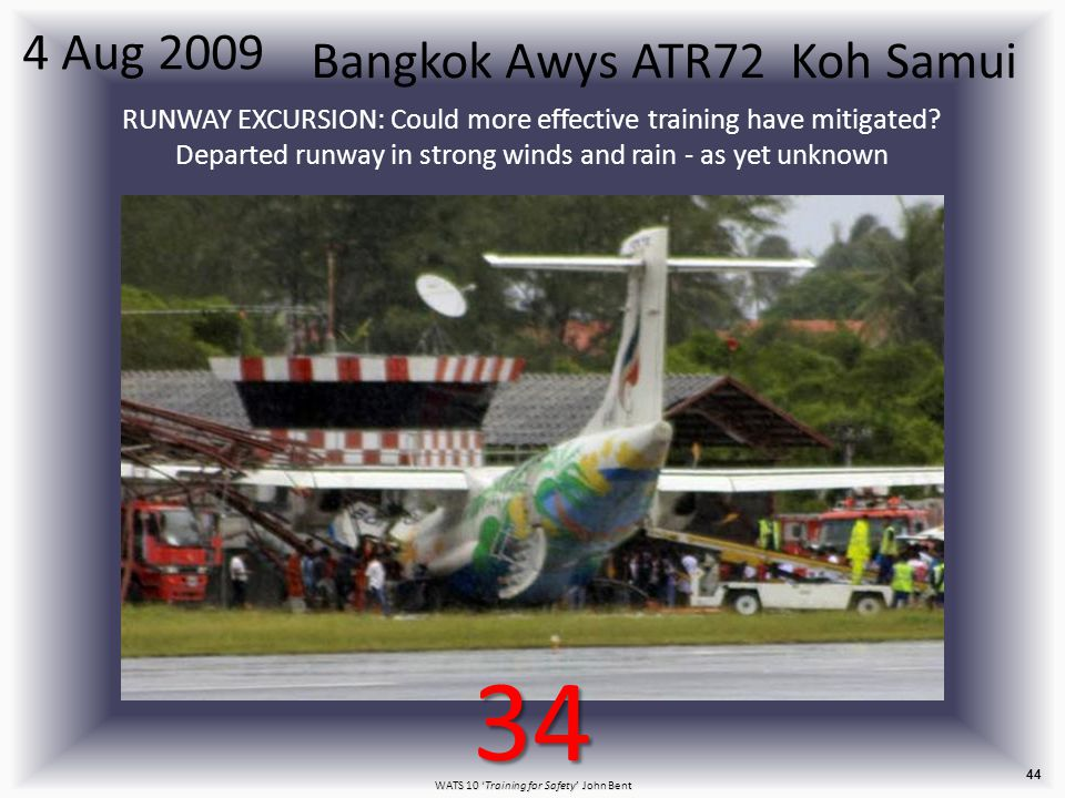 WATS 10 'Training for Safety' John Bent 44 Bangkok Awys ATR72 Koh Samui 4 Aug 2009 RUNWAY EXCURSION: Could more effective training have mitigated.