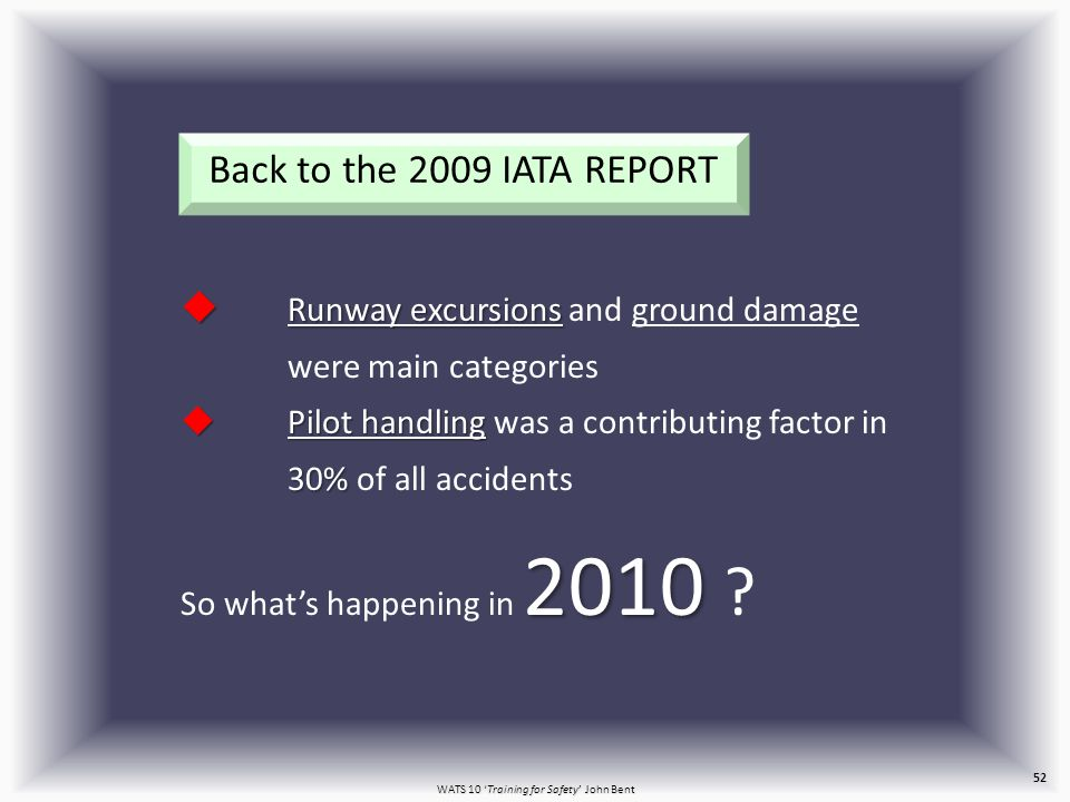 WATS 10 'Training for Safety' John Bent 52 Back to the 2009 IATA REPORT  Runway excursions  Runway excursions and ground damage were main categories  Pilot handling 30%  Pilot handling was a contributing factor in 30% of all accidents 2010 So what's happening in 2010