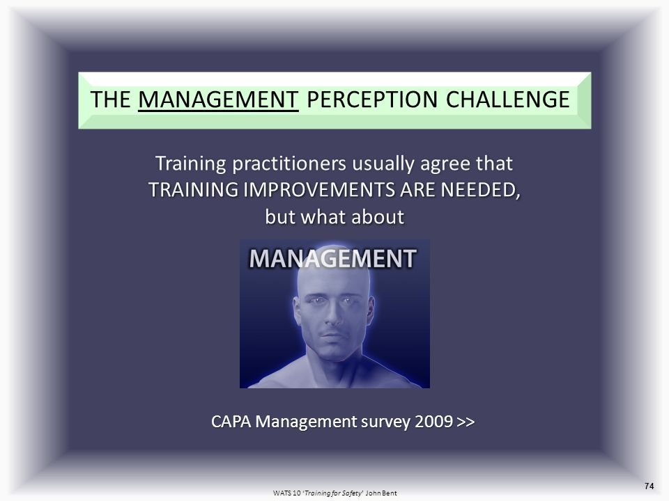 WATS 10 'Training for Safety' John Bent 74 THE MANAGEMENT PERCEPTION CHALLENGE TRAINING IMPROVEMENTS ARE NEEDED, but what about Training practitioners usually agree that TRAINING IMPROVEMENTS ARE NEEDED, but what about CAPA Management survey 2009 >>