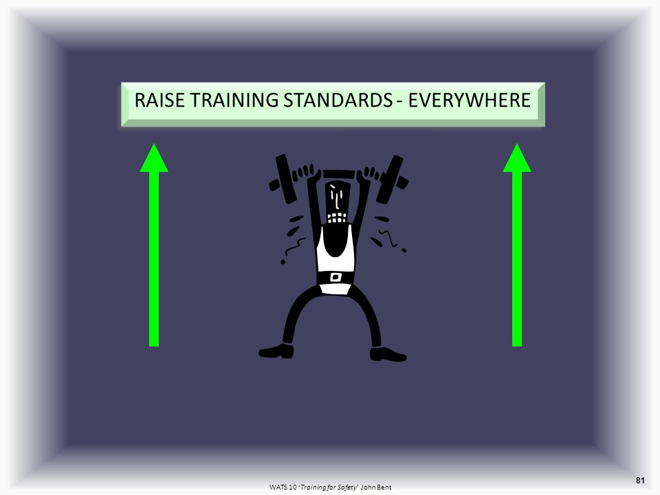 WATS 10 'Training for Safety' John Bent RAISE TRAINING STANDARDS - EVERYWHERE 81
