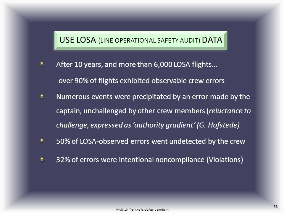 WATS 10 'Training for Safety' John Bent USE LOSA (LINE OPERATIONAL SAFETY AUDIT) DATA After 10 years, and more than 6,000 LOSA flights… - over 90% of flights exhibited observable crew errors Numerous events were precipitated by an error made by the captain, unchallenged by other crew members (reluctance to challenge, expressed as 'authority gradient' (G.