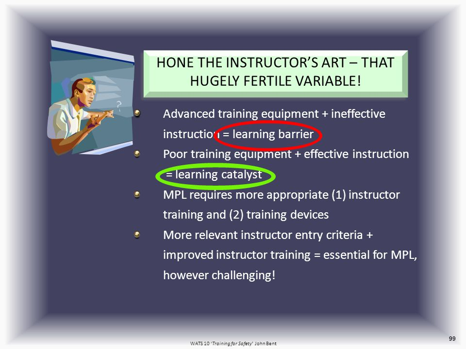 WATS 10 'Training for Safety' John Bent Advanced training equipment + ineffective instruction = learning barrier Poor training equipment + effective instruction = learning catalyst MPL requires more appropriate (1) instructor training and (2) training devices More relevant instructor entry criteria + improved instructor training = essential for MPL, however challenging.