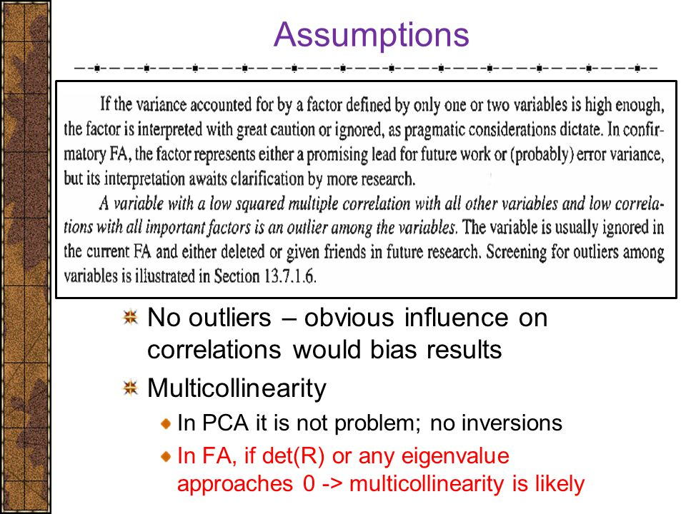 Assumptions No outliers – obvious influence on correlations would bias results Multicollinearity In PCA it is not problem; no inversions In FA, if det