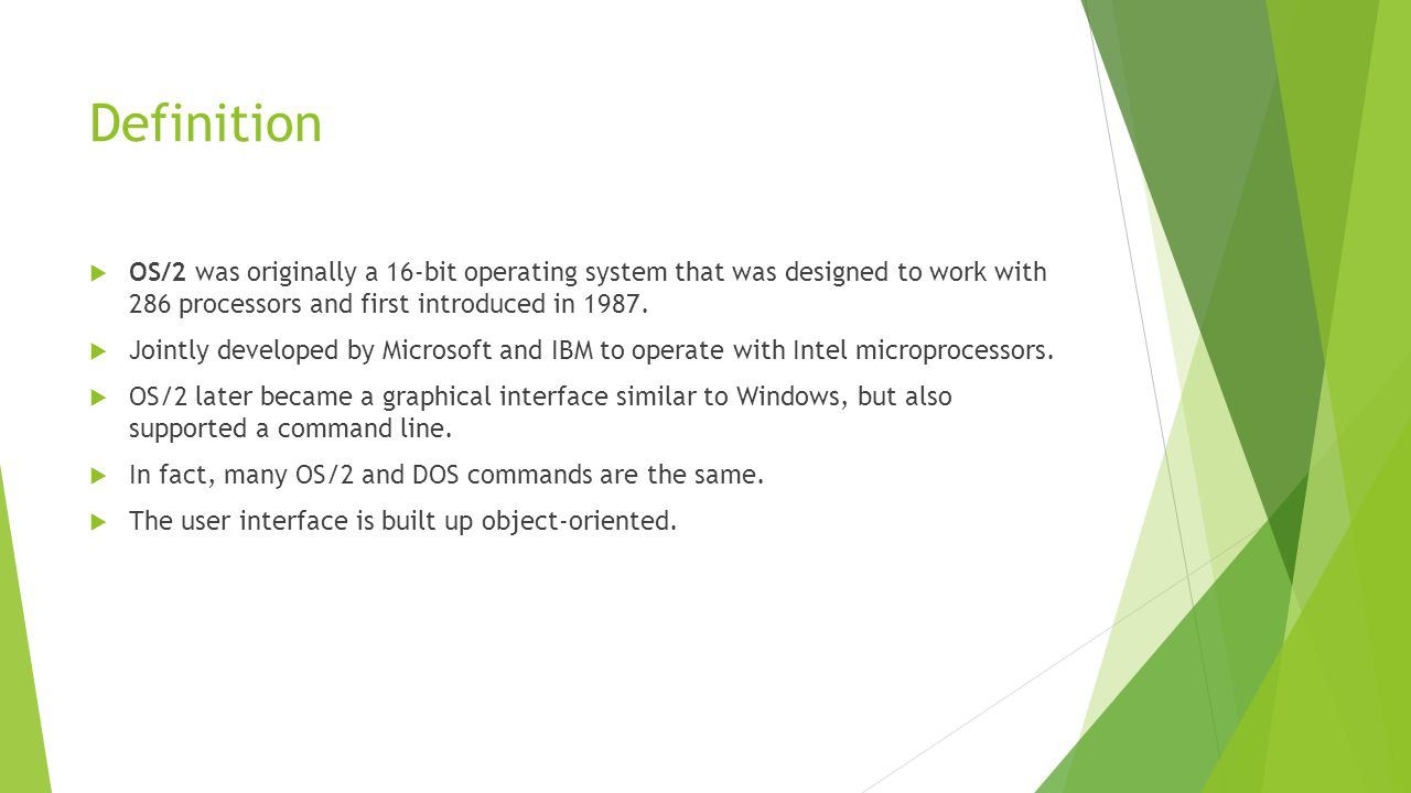 Definition  OS/2 was originally a 16-bit operating system that was designed to work with 286 processors and first introduced in 1987.