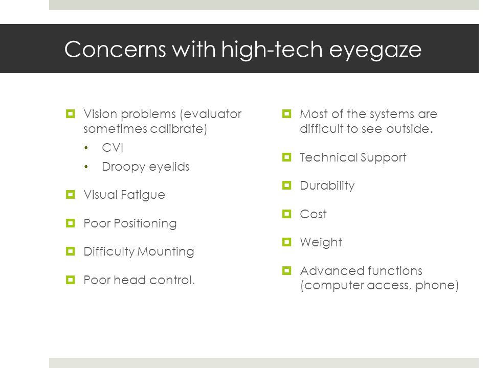 Concerns with high-tech eyegaze  Vision problems (evaluator sometimes calibrate) CVI Droopy eyelids  Visual Fatigue  Poor Positioning  Difficulty