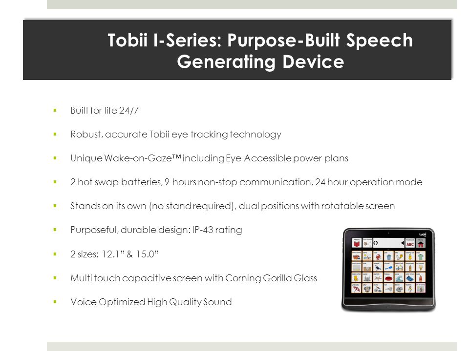 Built for life 24/7  Robust, accurate Tobii eye tracking technology  Unique Wake-on-Gaze™ including Eye Accessible power plans  2 hot swap batteries, 9 hours non-stop communication, 24 hour operation mode  Stands on its own (no stand required), dual positions with rotatable screen  Purposeful, durable design: IP-43 rating  2 sizes; 12.1 & 15.0  Multi touch capacitive screen with Corning Gorilla Glass  Voice Optimized High Quality Sound Tobii I-Series: Purpose-Built Speech Generating Device