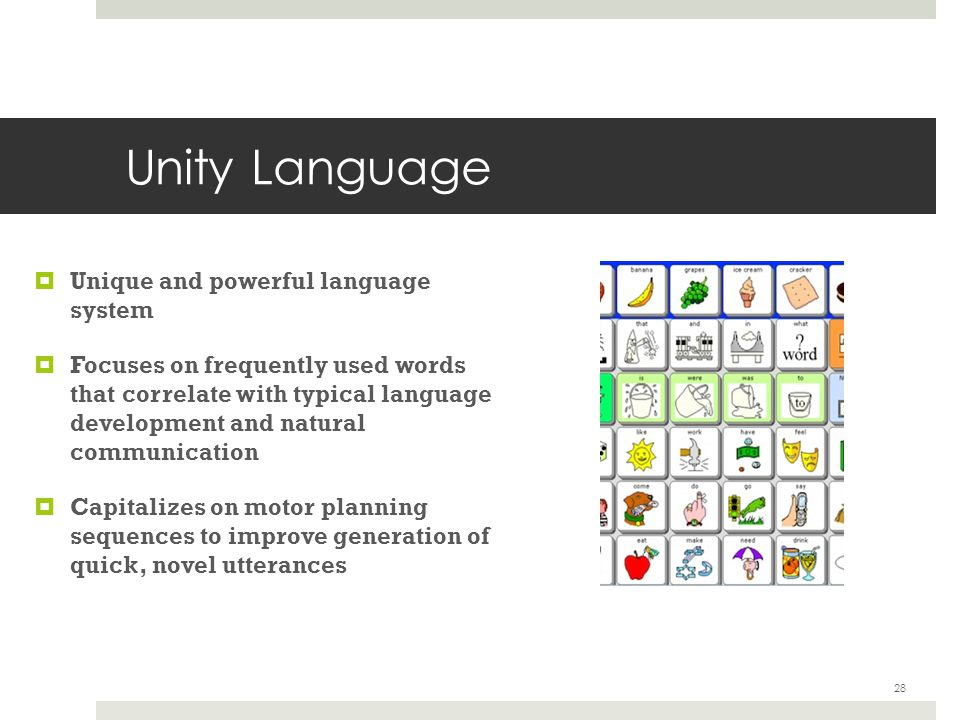Unity Language  Unique and powerful language system  Focuses on frequently used words that correlate with typical language development and natural communication  Capitalizes on motor planning sequences to improve generation of quick, novel utterances 28