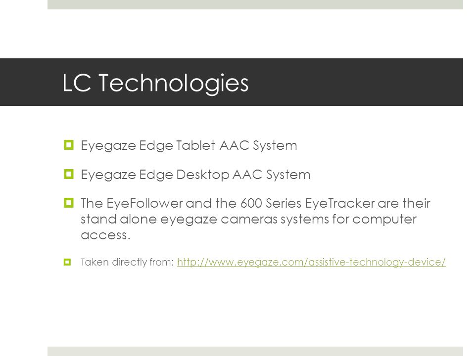 LC Technologies  Eyegaze Edge Tablet AAC System  Eyegaze Edge Desktop AAC System  The EyeFollower and the 600 Series EyeTracker are their stand alone eyegaze cameras systems for computer access.