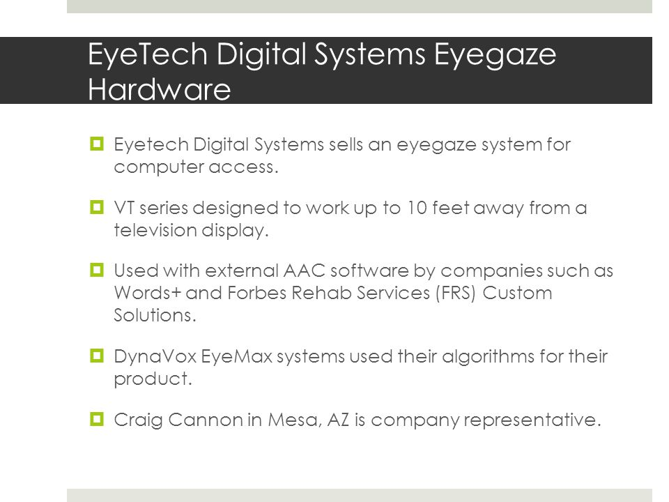 EyeTech Digital Systems Eyegaze Hardware  Eyetech Digital Systems sells an eyegaze system for computer access.  VT series designed to work up to 10