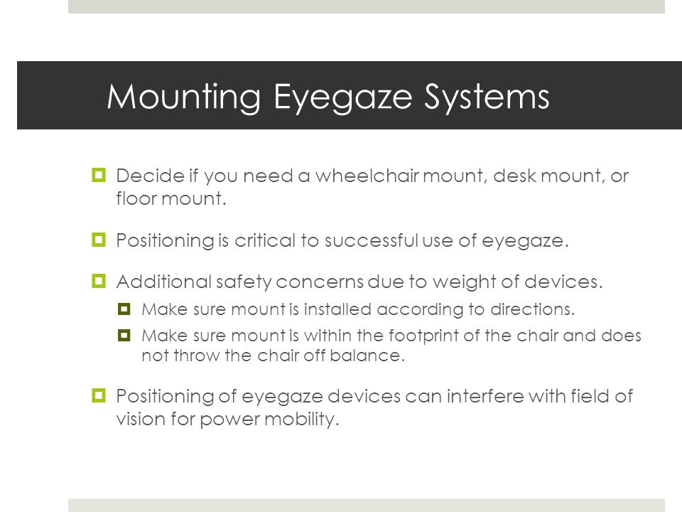Mounting Eyegaze Systems  Decide if you need a wheelchair mount, desk mount, or floor mount.