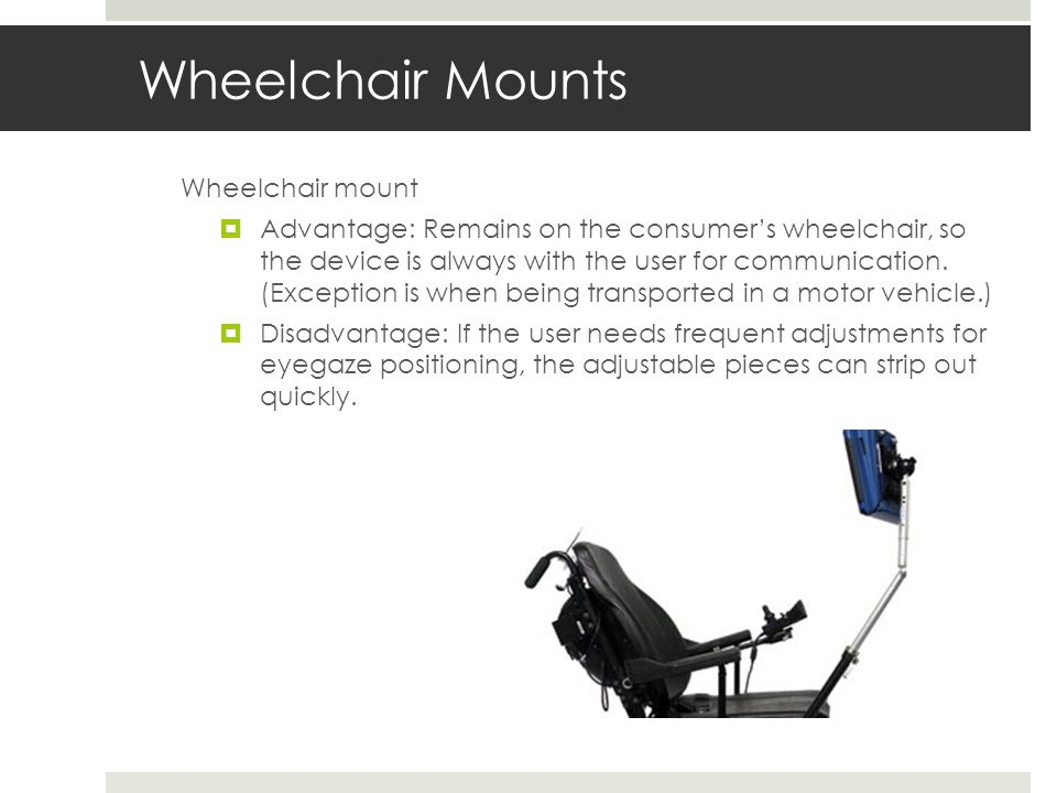 Wheelchair Mounts Wheelchair mount  Advantage: Remains on the consumer's wheelchair, so the device is always with the user for communication.