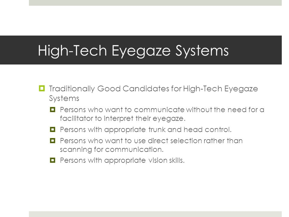 High-Tech Eyegaze Systems  Traditionally Good Candidates for High-Tech Eyegaze Systems  Persons who want to communicate without the need for a facilitator to interpret their eyegaze.