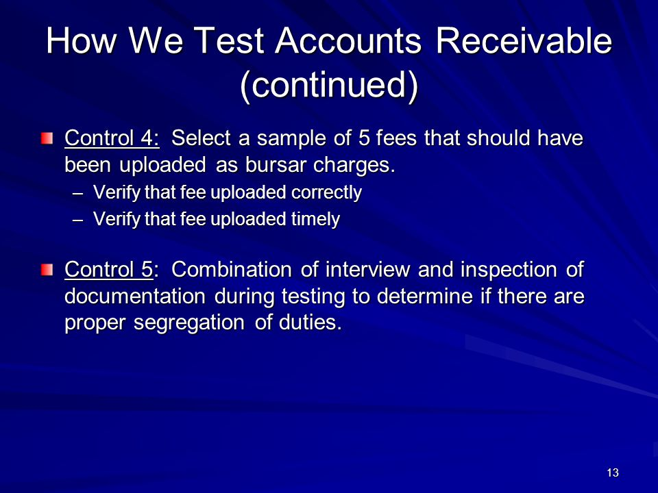 How We Test Accounts Receivable (continued) Control 4: Select a sample of 5 fees that should have been uploaded as bursar charges. –Verify that fee up