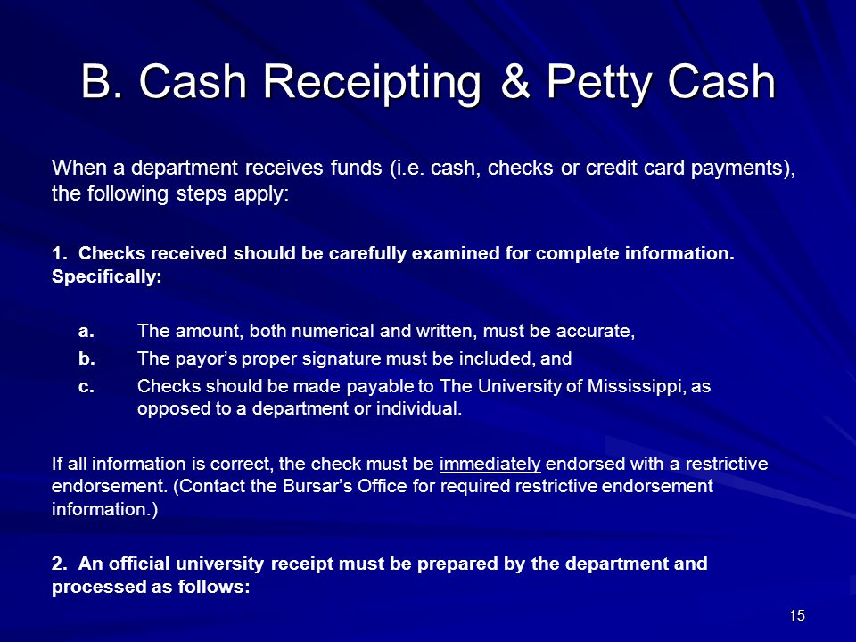 B. Cash Receipting & Petty Cash When a department receives funds (i.e. cash, checks or credit card payments), the following steps apply: 1. Checks rec