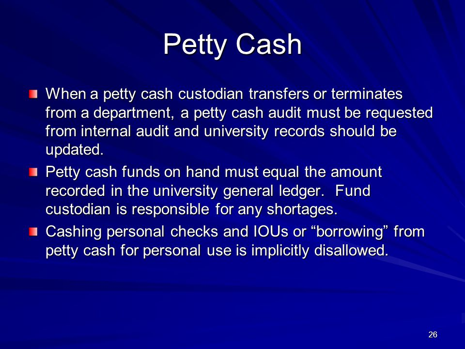 Petty Cash When a petty cash custodian transfers or terminates from a department, a petty cash audit must be requested from internal audit and university records should be updated.