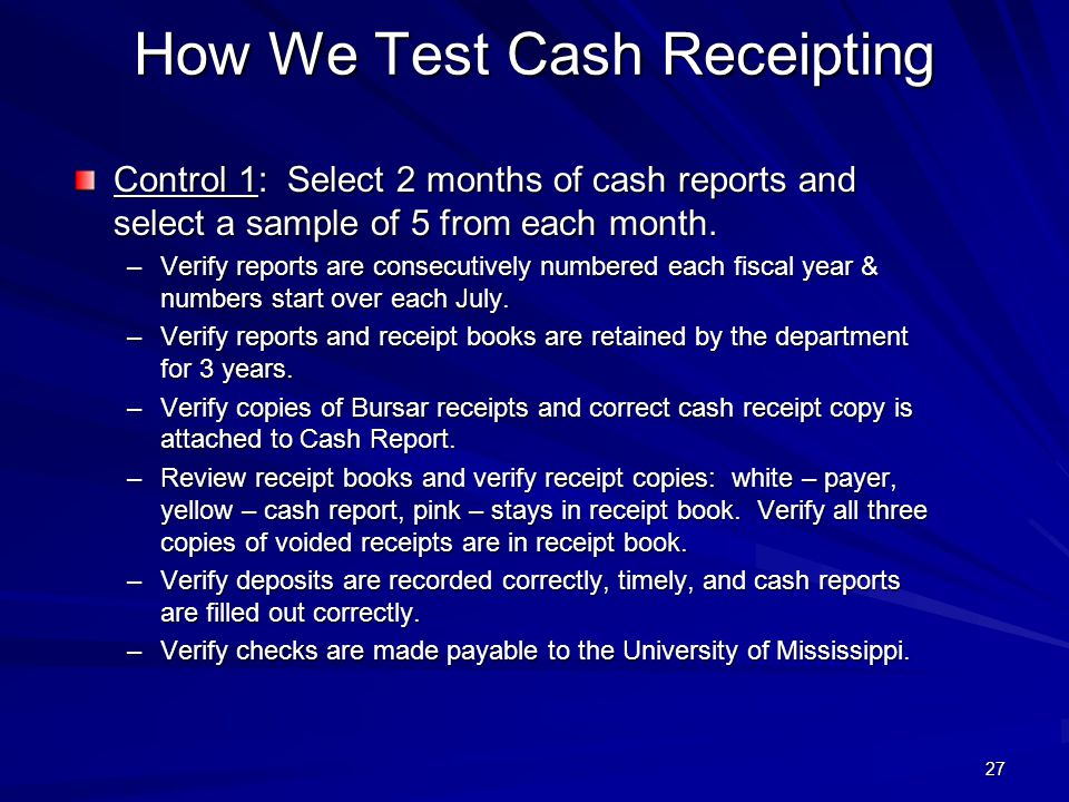 How We Test Cash Receipting Control 1: Select 2 months of cash reports and select a sample of 5 from each month. –Verify reports are consecutively num