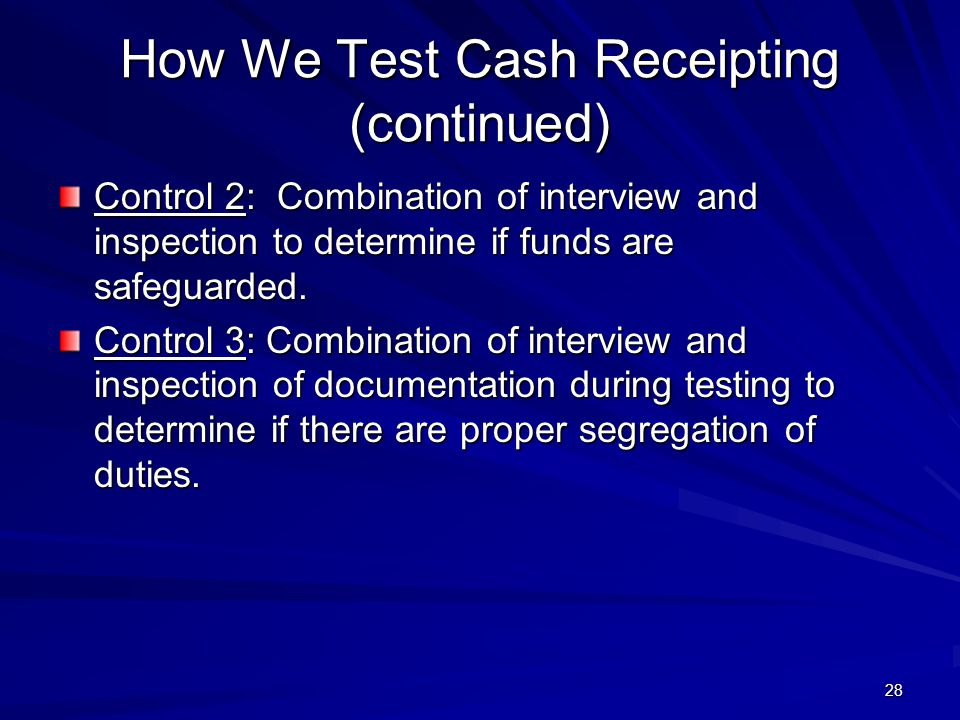 How We Test Cash Receipting (continued) Control 2: Combination of interview and inspection to determine if funds are safeguarded. Control 3: Combinati