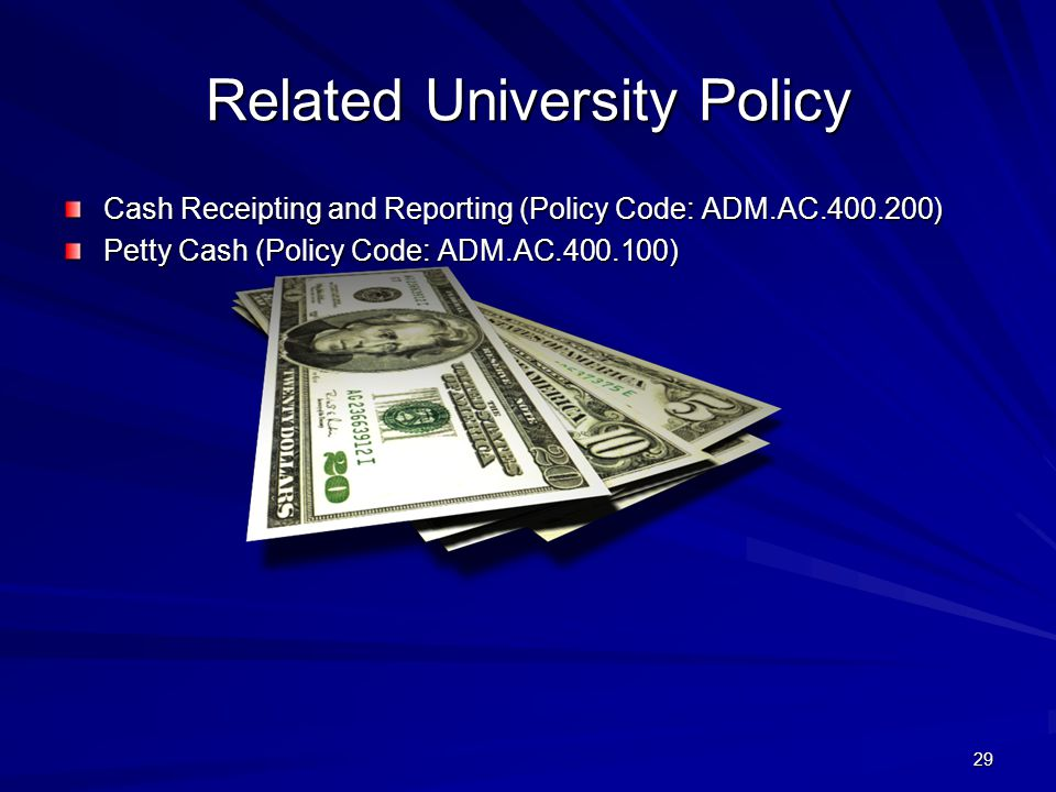 Related University Policy Cash Receipting and Reporting (Policy Code: ADM.AC.400.200) Petty Cash (Policy Code: ADM.AC.400.100) 29