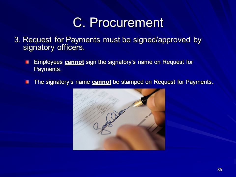 C. Procurement 3. Request for Payments must be signed/approved by signatory officers. Employees cannot sign the signatory's name on Request for Paymen