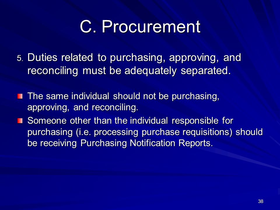 C. Procurement 5. Duties related to purchasing, approving, and reconciling must be adequately separated. The same individual should not be purchasing,