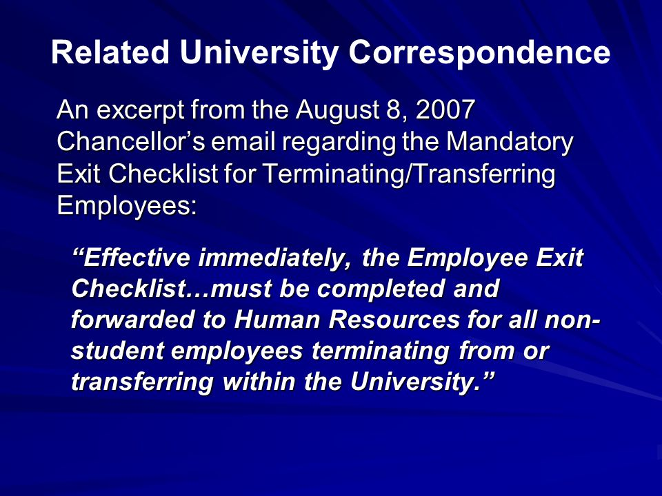 An excerpt from the August 8, 2007 Chancellor's email regarding the Mandatory Exit Checklist for Terminating/Transferring Employees: Effective immediately, the Employee Exit Checklist…must be completed and forwarded to Human Resources for all non- student employees terminating from or transferring within the University. Related University Correspondence