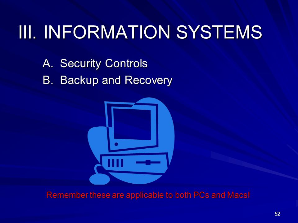 III. INFORMATION SYSTEMS A. Security Controls B. Backup and Recovery Remember these are applicable to both PCs and Macs! 52