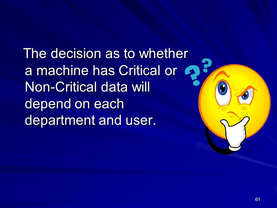 The decision as to whether a machine has Critical or Non-Critical data will depend on each department and user.