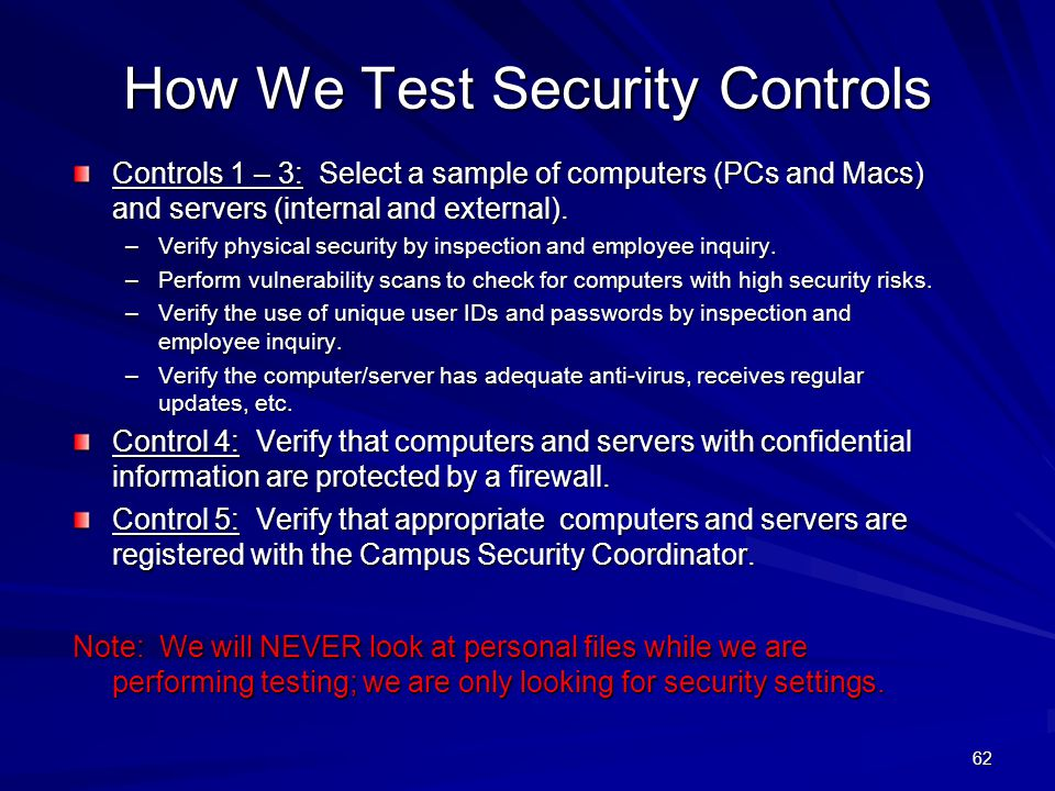 How We Test Security Controls Controls 1 – 3: Select a sample of computers (PCs and Macs) and servers (internal and external). –Verify physical securi