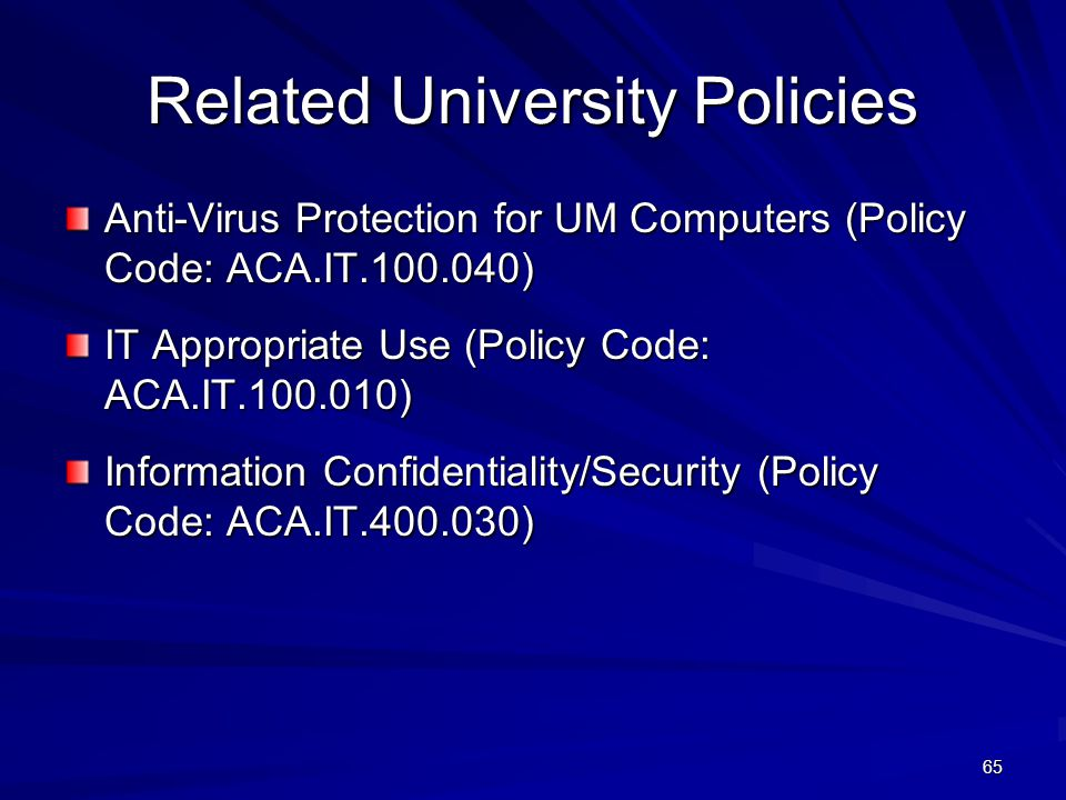 Related University Policies Anti-Virus Protection for UM Computers (Policy Code: ACA.IT.100.040) IT Appropriate Use (Policy Code: ACA.IT.100.010) Information Confidentiality/Security (Policy Code: ACA.IT.400.030) 65