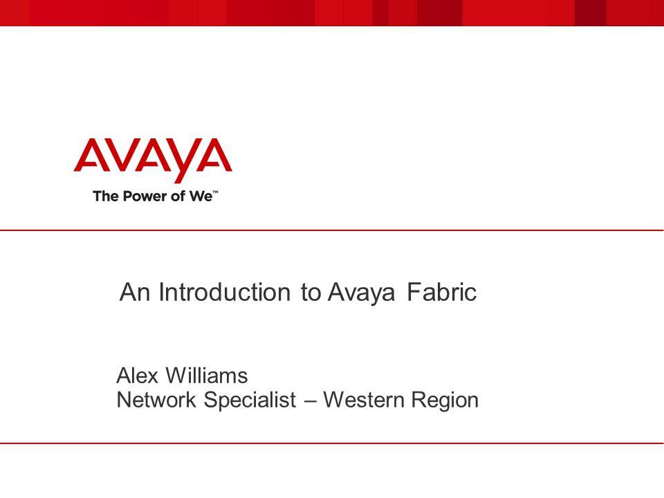An Introduction to Avaya Fabric Alex Williams Network Specialist – Western Region