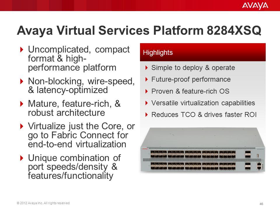 © 2012 Avaya Inc. All rights reserved. 46 Avaya Virtual Services Platform 8284XSQ  Uncomplicated, compact format & high- performance platform  Non-b