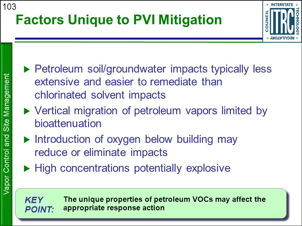 103 Factors Unique to PVI Mitigation  Petroleum soil/groundwater impacts typically less extensive and easier to remediate than chlorinated solvent im