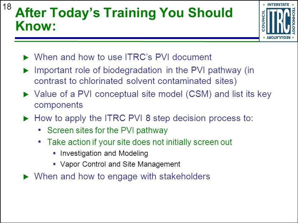 18 After Today's Training You Should Know:  When and how to use ITRC's PVI document  Important role of biodegradation in the PVI pathway (in contras