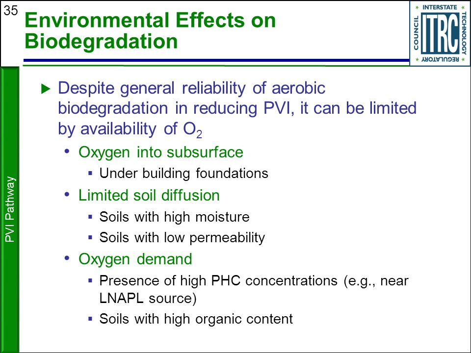 35 Environmental Effects on Biodegradation  Despite general reliability of aerobic biodegradation in reducing PVI, it can be limited by availability
