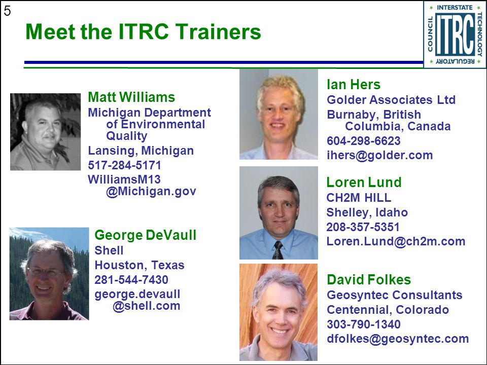 5 Meet the ITRC Trainers George DeVaull Shell Houston, Texas 281-544-7430 george.devaull @shell.com David Folkes Geosyntec Consultants Centennial, Col