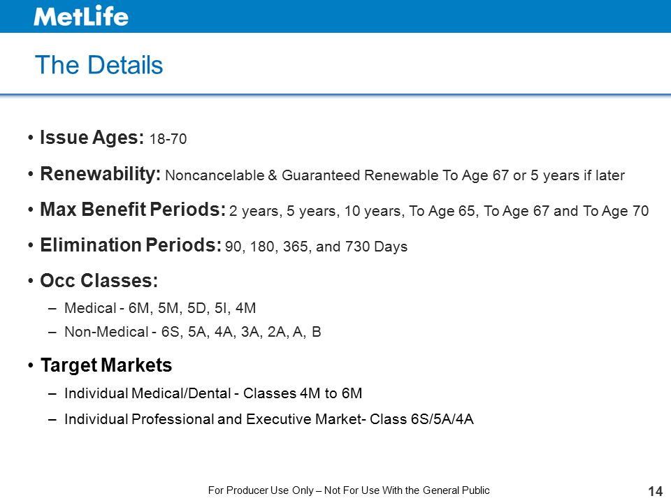 The Details 14 Issue Ages: 18-70 Renewability: Noncancelable & Guaranteed Renewable To Age 67 or 5 years if later Max Benefit Periods: 2 years, 5 year