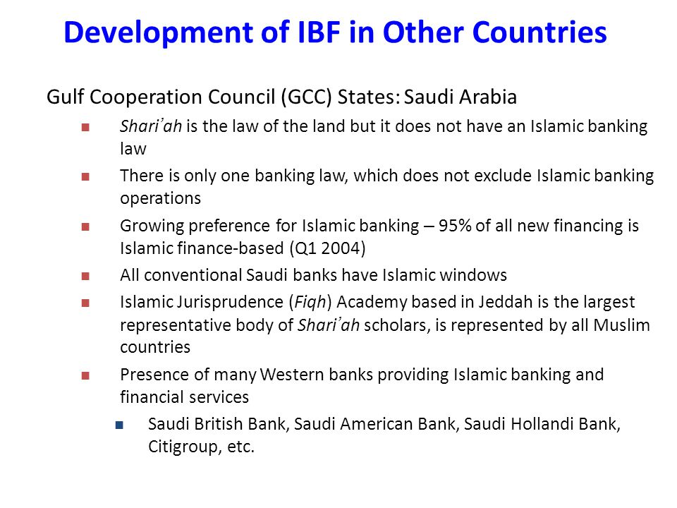 Gulf Cooperation Council (GCC) States: Saudi Arabia Shari ' ah is the law of the land but it does not have an Islamic banking law There is only one banking law, which does not exclude Islamic banking operations Growing preference for Islamic banking – 95% of all new financing is Islamic finance-based (Q1 2004) All conventional Saudi banks have Islamic windows Islamic Jurisprudence (Fiqh) Academy based in Jeddah is the largest representative body of Shari ' ah scholars, is represented by all Muslim countries Presence of many Western banks providing Islamic banking and financial services Saudi British Bank, Saudi American Bank, Saudi Hollandi Bank, Citigroup, etc.