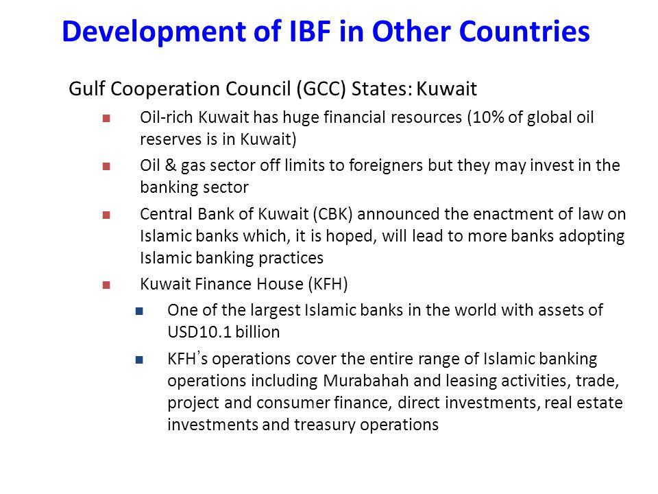 Gulf Cooperation Council (GCC) States: Kuwait Oil-rich Kuwait has huge financial resources (10% of global oil reserves is in Kuwait) Oil & gas sector off limits to foreigners but they may invest in the banking sector Central Bank of Kuwait (CBK) announced the enactment of law on Islamic banks which, it is hoped, will lead to more banks adopting Islamic banking practices Kuwait Finance House (KFH) One of the largest Islamic banks in the world with assets of USD10.1 billion KFH ' s operations cover the entire range of Islamic banking operations including Murabahah and leasing activities, trade, project and consumer finance, direct investments, real estate investments and treasury operations Development of IBF in Other Countries