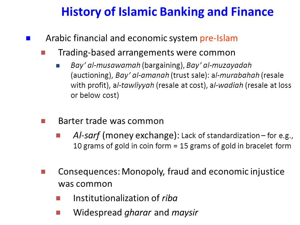 History of Islamic Banking and Finance Arabic financial and economic system pre-Islam Trading-based arrangements were common Bay' al-musawamah (bargaining), Bay' al-muzayadah (auctioning), Bay' al-amanah (trust sale): al-murabahah (resale with profit), al-tawliyyah (resale at cost), al-wadiah (resale at loss or below cost) Barter trade was common Al-sarf (money exchange): Lack of standardization – for e.g., 10 grams of gold in coin form = 15 grams of gold in bracelet form Consequences: Monopoly, fraud and economic injustice was common Institutionalization of riba Widespread gharar and maysir