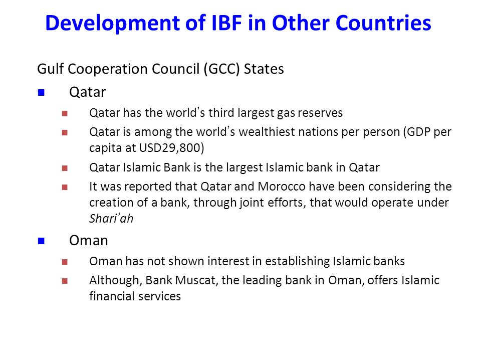 Gulf Cooperation Council (GCC) States Qatar Qatar has the world ' s third largest gas reserves Qatar is among the world ' s wealthiest nations per person (GDP per capita at USD29,800) Qatar Islamic Bank is the largest Islamic bank in Qatar It was reported that Qatar and Morocco have been considering the creation of a bank, through joint efforts, that would operate under Shari ' ah Oman Oman has not shown interest in establishing Islamic banks Although, Bank Muscat, the leading bank in Oman, offers Islamic financial services Development of IBF in Other Countries