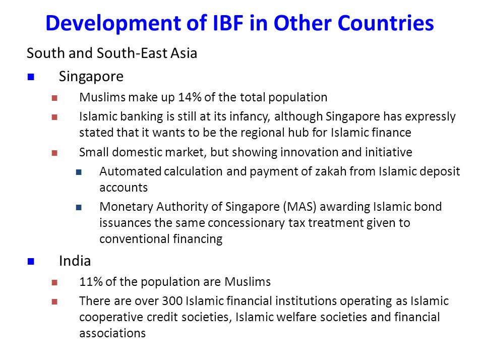 South and South-East Asia Singapore Muslims make up 14% of the total population Islamic banking is still at its infancy, although Singapore has expressly stated that it wants to be the regional hub for Islamic finance Small domestic market, but showing innovation and initiative Automated calculation and payment of zakah from Islamic deposit accounts Monetary Authority of Singapore (MAS) awarding Islamic bond issuances the same concessionary tax treatment given to conventional financing India 11% of the population are Muslims There are over 300 Islamic financial institutions operating as Islamic cooperative credit societies, Islamic welfare societies and financial associations Development of IBF in Other Countries